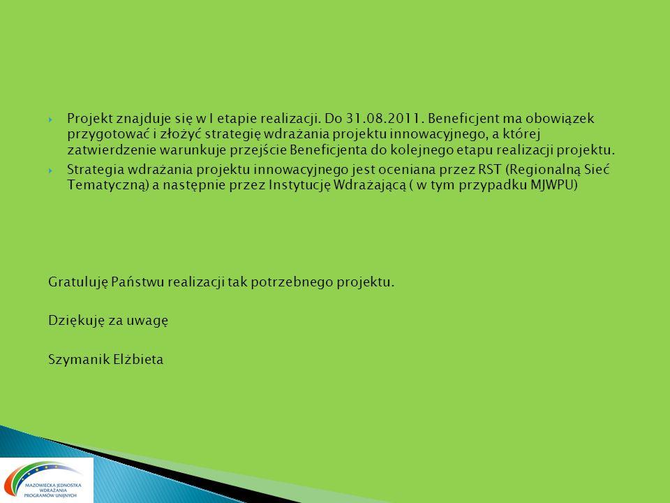 Projekt znajduje się w I etapie realizacji. Do 31.08.2011. Beneficjent ma obowiązek przygotować i złożyć strategię wdrażania projektu innowacyjnego, a