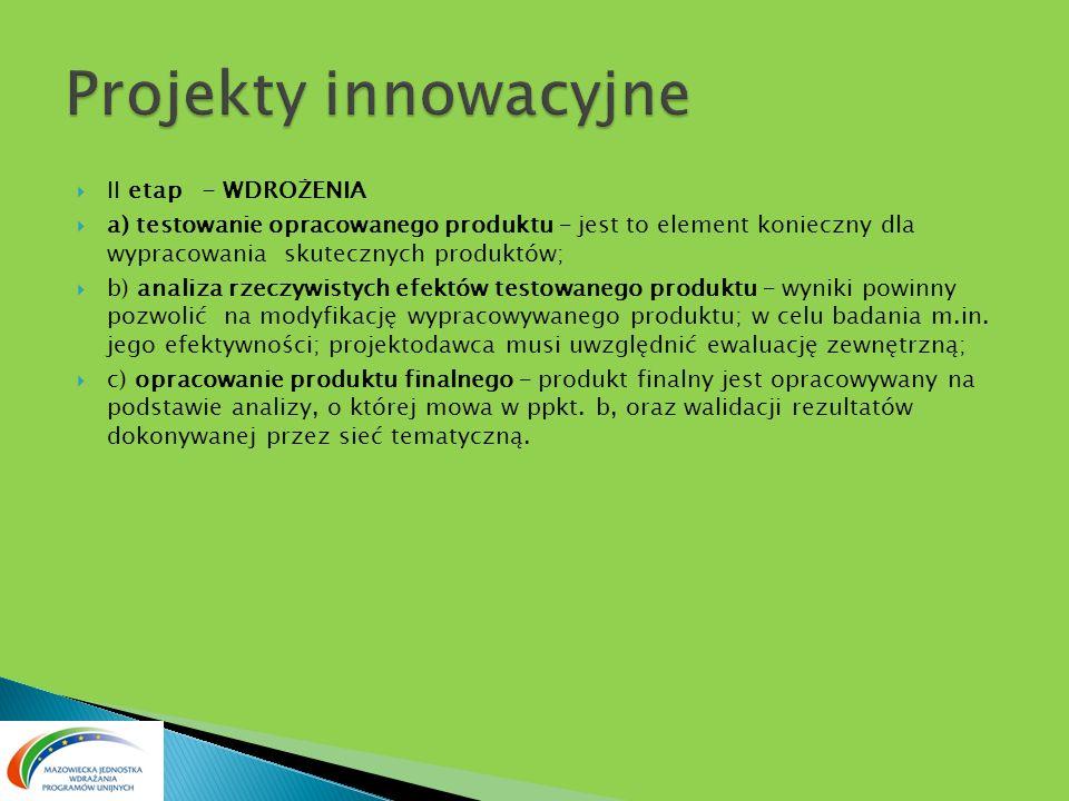 II etap - WDROŻENIA a) testowanie opracowanego produktu – jest to element konieczny dla wypracowania skutecznych produktów; b) analiza rzeczywistych efektów testowanego produktu – wyniki powinny pozwolić na modyfikację wypracowywanego produktu; w celu badania m.in.