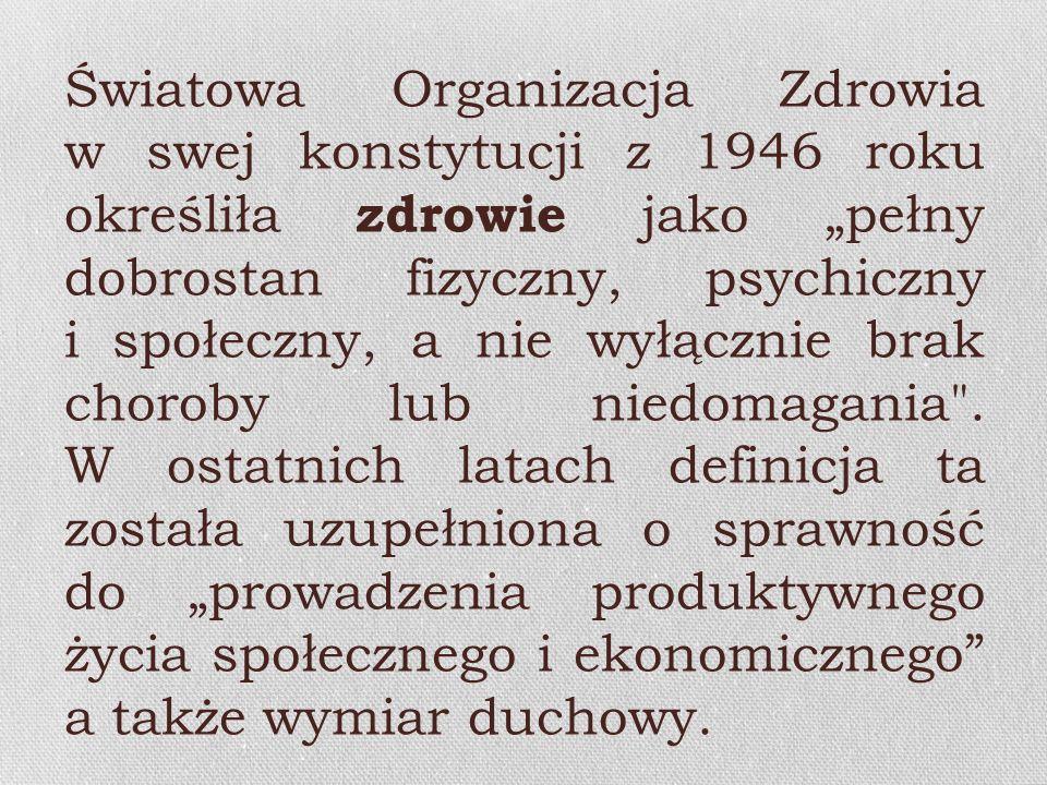 Światowa Organizacja Zdrowia w swej konstytucji z 1946 roku określiła zdrowie jako pełny dobrostan fizyczny, psychiczny i społeczny, a nie wyłącznie b