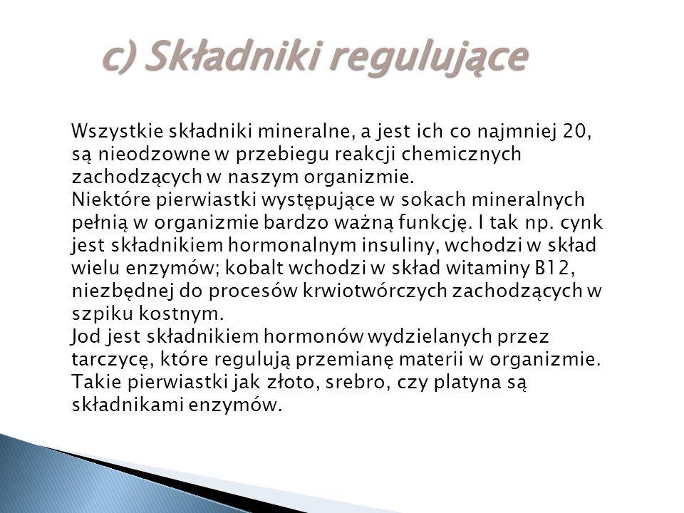 c) Składniki regulujące Wszystkie składniki mineralne, a jest ich co najmniej 20, są nieodzowne w przebiegu reakcji chemicznych zachodzących w naszym