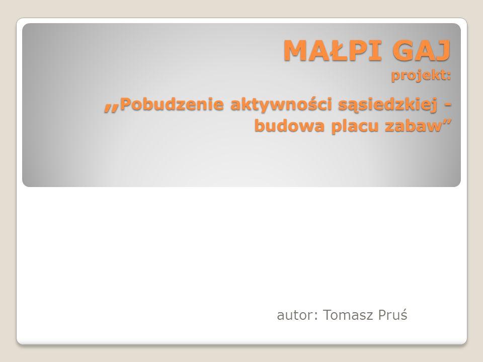 MAŁPI GAJ projekt: Pobudzenie aktywności sąsiedzkiej - budowa placu zabaw autor: Tomasz Pruś