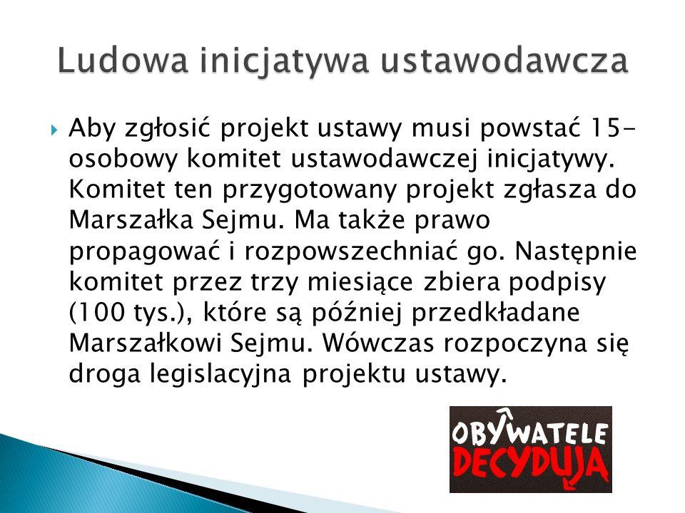 Aby zgłosić projekt ustawy musi powstać 15- osobowy komitet ustawodawczej inicjatywy. Komitet ten przygotowany projekt zgłasza do Marszałka Sejmu. Ma