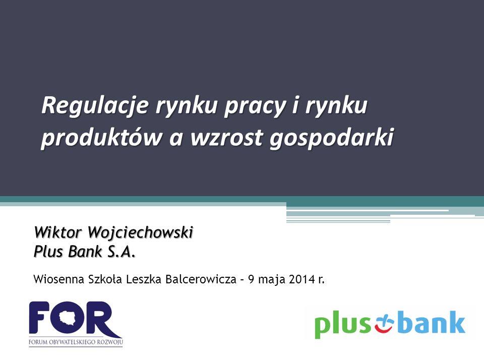 Regulacje rynku pracy i rynku produktów a wzrost gospodarki Wiktor Wojciechowski Plus Bank S.A.