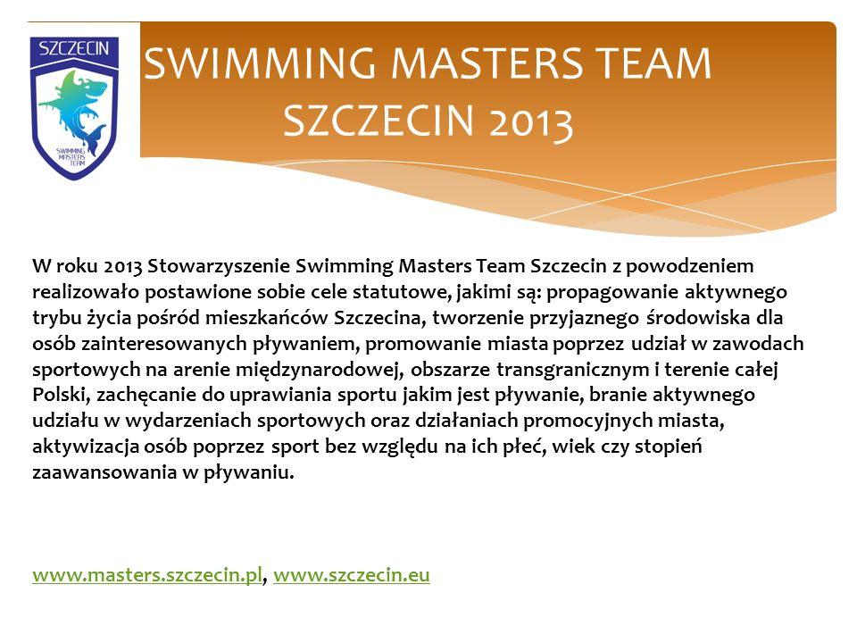 SWIMMING MASTERS TEAM SZCZECIN 2013 W roku 2013 Stowarzyszenie Swimming Masters Team Szczecin z powodzeniem realizowało postawione sobie cele statutowe, jakimi są: propagowanie aktywnego trybu życia pośród mieszkańców Szczecina, tworzenie przyjaznego środowiska dla osób zainteresowanych pływaniem, promowanie miasta poprzez udział w zawodach sportowych na arenie międzynarodowej, obszarze transgranicznym i terenie całej Polski, zachęcanie do uprawiania sportu jakim jest pływanie, branie aktywnego udziału w wydarzeniach sportowych oraz działaniach promocyjnych miasta, aktywizacja osób poprzez sport bez względu na ich płeć, wiek czy stopień zaawansowania w pływaniu.