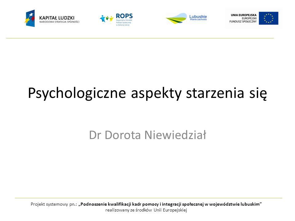 Psychologiczne aspekty starzenia się Dr Dorota Niewiedział Projekt systemowy pn.: Podnoszenie kwalifikacji kadr pomocy i integracji społecznej w wojew