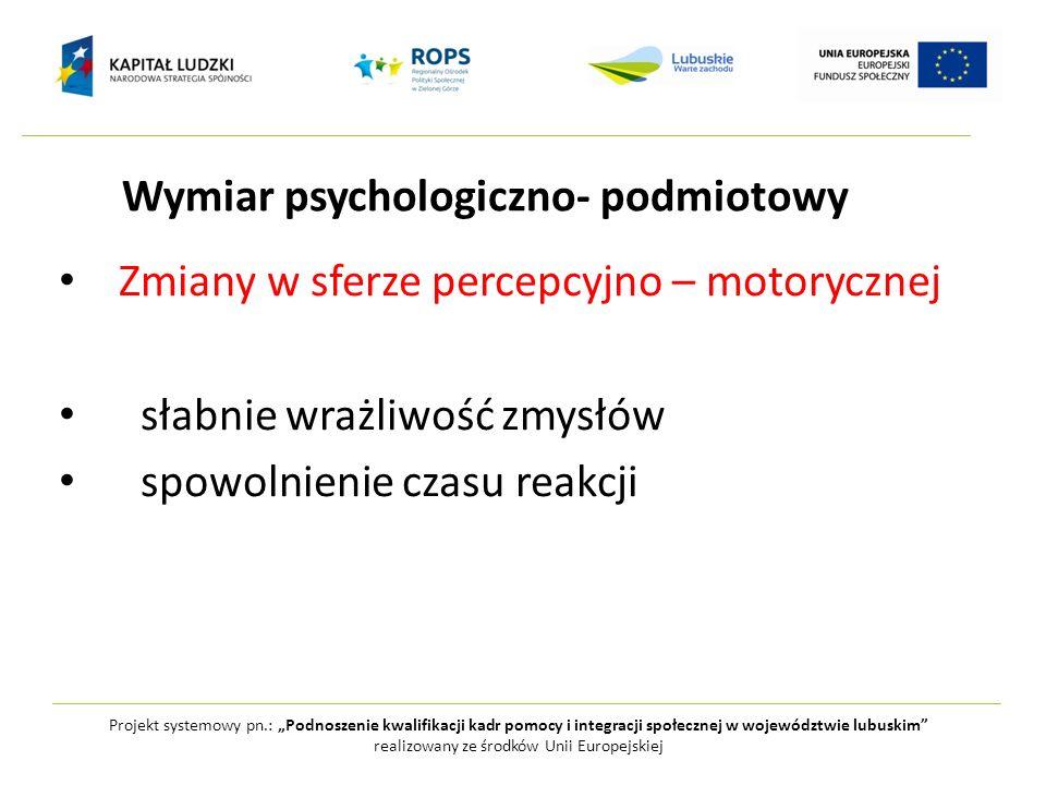 Zmiany w sferze percepcyjno – motorycznej słabnie wrażliwość zmysłów spowolnienie czasu reakcji Projekt systemowy pn.: Podnoszenie kwalifikacji kadr p