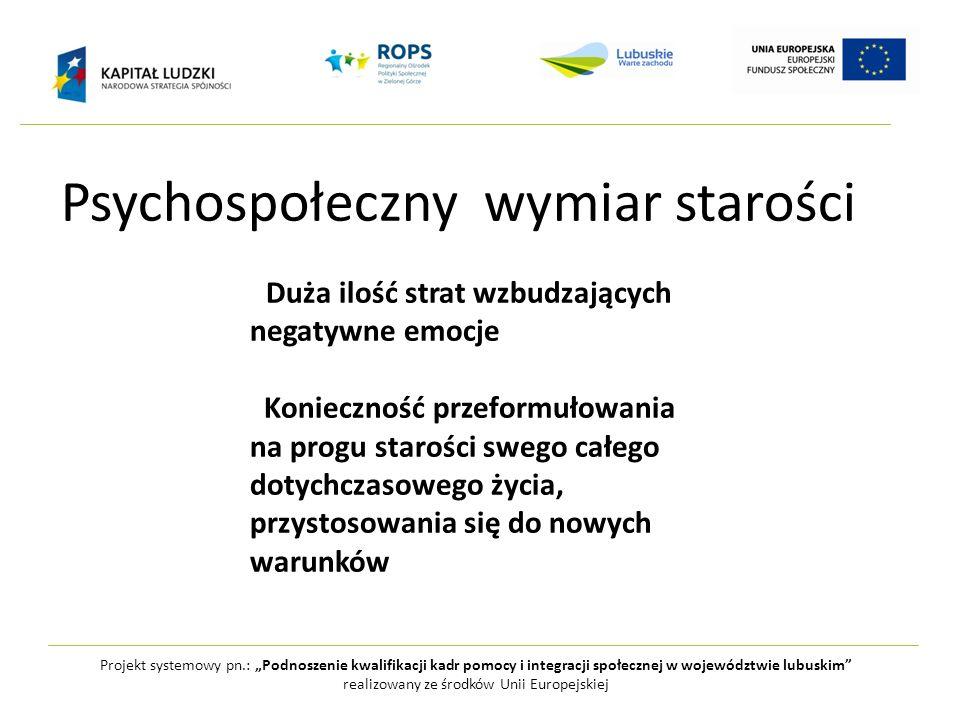 Psychospołeczny wymiar starości Projekt systemowy pn.: Podnoszenie kwalifikacji kadr pomocy i integracji społecznej w województwie lubuskim realizowan