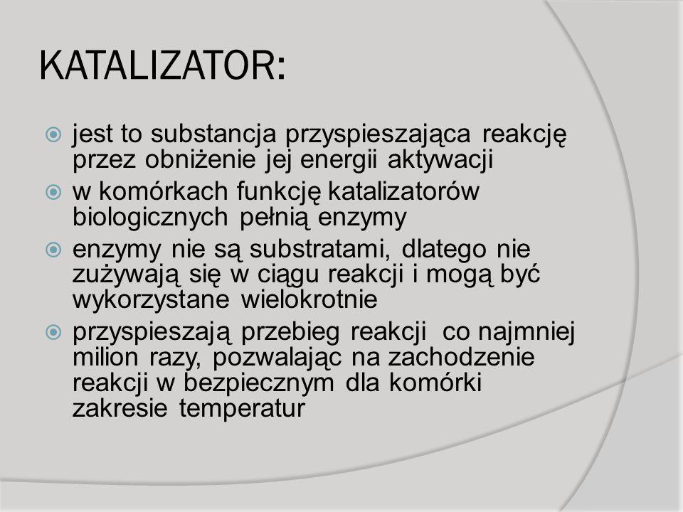 KATALIZATOR: jest to substancja przyspieszająca reakcję przez obniżenie jej energii aktywacji w komórkach funkcję katalizatorów biologicznych pełnią enzymy enzymy nie są substratami, dlatego nie zużywają się w ciągu reakcji i mogą być wykorzystane wielokrotnie przyspieszają przebieg reakcji co najmniej milion razy, pozwalając na zachodzenie reakcji w bezpiecznym dla komórki zakresie temperatur