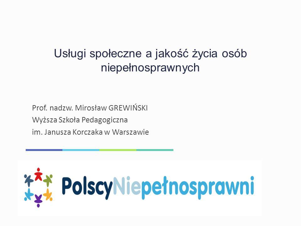 Usługi społeczne a jakość życia osób niepełnosprawnych Prof. nadzw. Mirosław GREWIŃSKI Wyższa Szkoła Pedagogiczna im. Janusza Korczaka w Warszawie