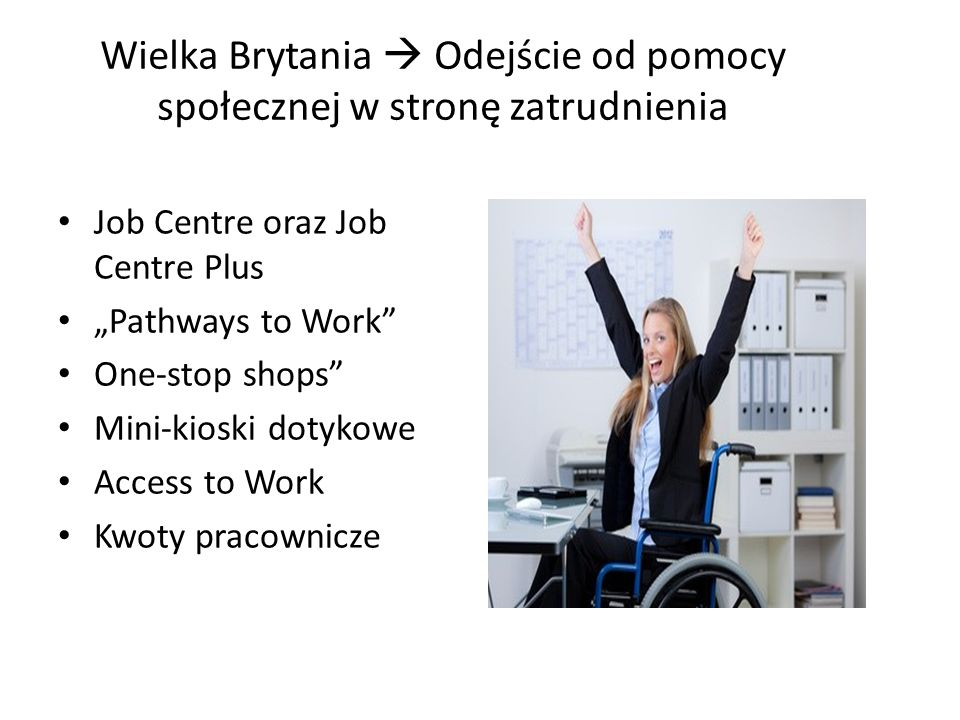 Wielka Brytania Odejście od pomocy społecznej w stronę zatrudnienia Job Centre oraz Job Centre Plus Pathways to Work One-stop shops Mini-kioski dotyko
