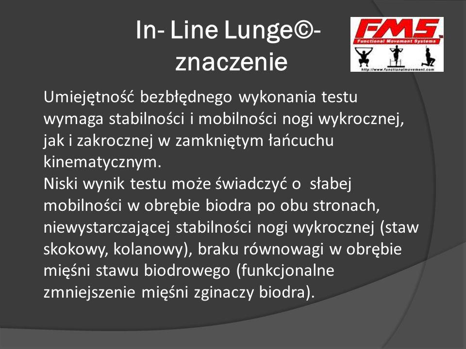 In- Line Lunge©- znaczenie Umiejętność bezbłędnego wykonania testu wymaga stabilności i mobilności nogi wykrocznej, jak i zakrocznej w zamkniętym łańc