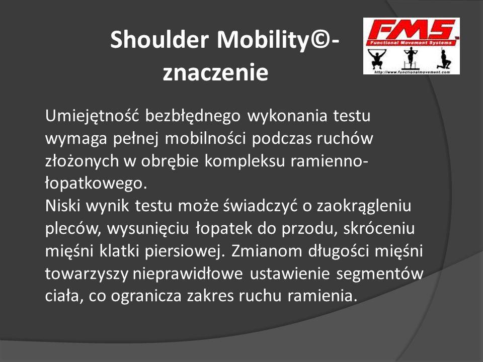 Shoulder Mobility©- znaczenie Umiejętność bezbłędnego wykonania testu wymaga pełnej mobilności podczas ruchów złożonych w obrębie kompleksu ramienno-