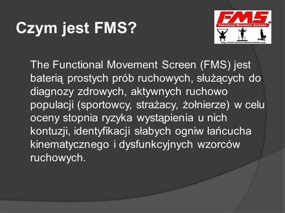 Czym jest FMS? The Functional Movement Screen (FMS) jest baterią prostych prób ruchowych, służących do diagnozy zdrowych, aktywnych ruchowo populacji
