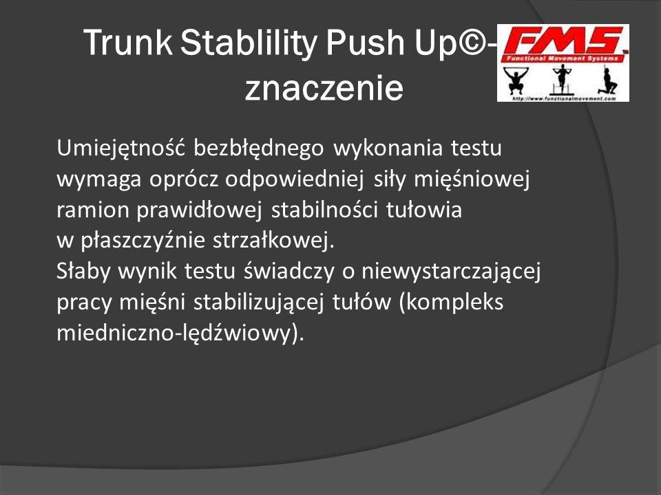 Trunk Stablility Push Up©- znaczenie Umiejętność bezbłędnego wykonania testu wymaga oprócz odpowiedniej siły mięśniowej ramion prawidłowej stabilności