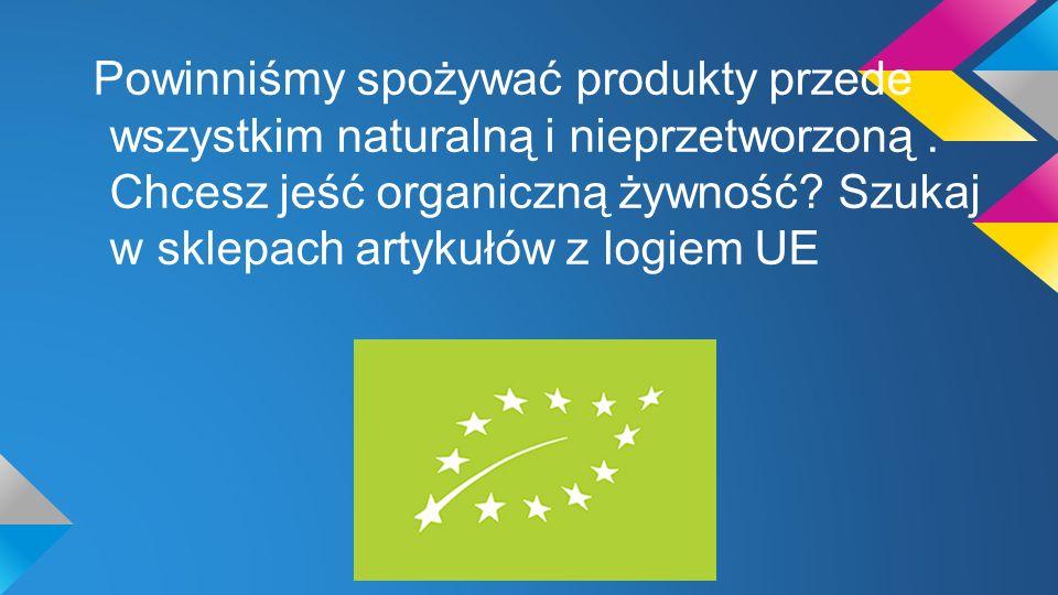 Powinniśmy spożywać produkty przede wszystkim naturalną i nieprzetworzoną. Chcesz jeść organiczną żywność? Szukaj w sklepach artykułów z logiem UE