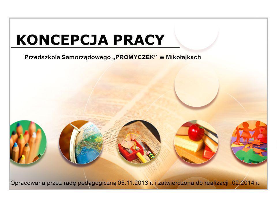 KONCEPCJA PRACY Przedszkola Samorządowego PROMYCZEK w Mikołajkach Opracowana przez radę pedagogiczną 05.11.2013 r.