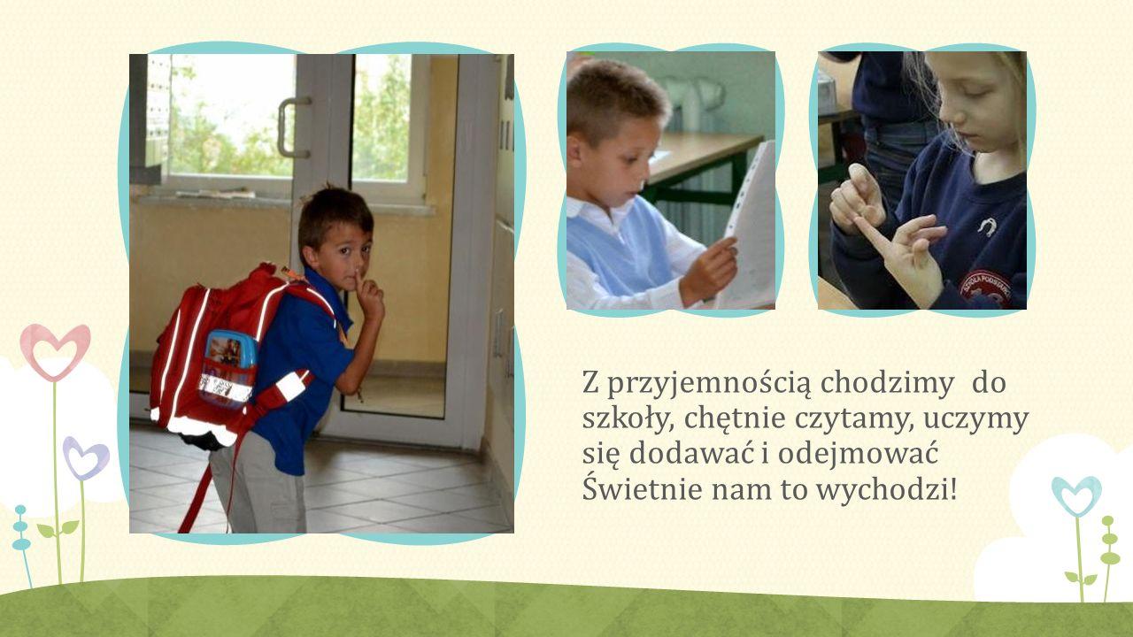 Z przyjemnością chodzimy do szkoły, chętnie czytamy, uczymy się dodawać i odejmować Świetnie nam to wychodzi!