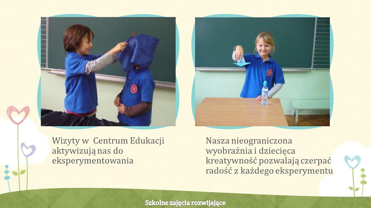 Wizyty w Centrum Edukacji aktywizują nas do eksperymentowania Nasza nieograniczona wyobraźnia i dziecięca kreatywność pozwalają czerpać radość z każdego eksperymentu