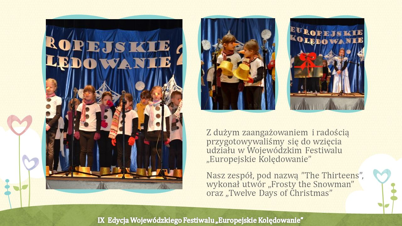 Z dużym zaangażowaniem i radością przygotowywaliśmy się do wzięcia udziału w Wojewódzkim Festiwalu Europejskie Kolędowanie Nasz zespół, pod nazwą The Thirteens, wykonał utwór Frosty the Snowman oraz Twelve Days of Christmas