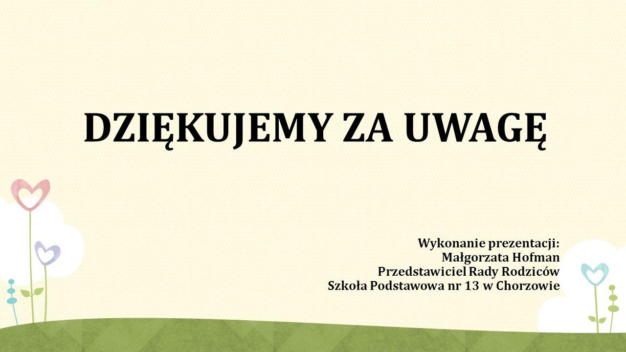 DZIĘKUJEMY ZA UWAGĘ Wykonanie prezentacji: Małgorzata Hofman Przedstawiciel Rady Rodziców Szkoła Podstawowa nr 13 w Chorzowie