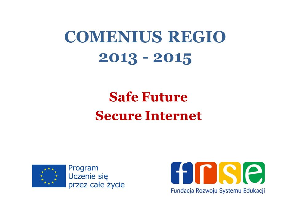 COMENIUS REGIO 2013 - 2015 Safe Future Secure Internet