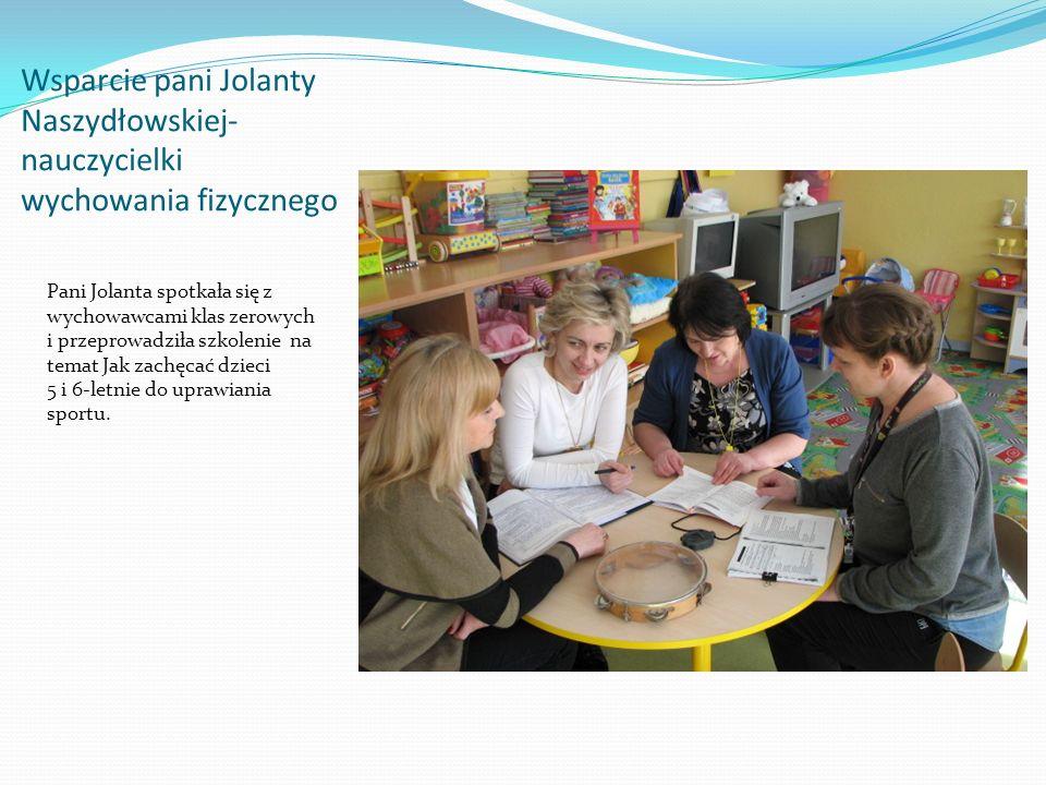 Wsparcie pani Jolanty Naszydłowskiej- nauczycielki wychowania fizycznego Pani Jolanta spotkała się z wychowawcami klas zerowych i przeprowadziła szkolenie na temat Jak zachęcać dzieci 5 i 6-letnie do uprawiania sportu.