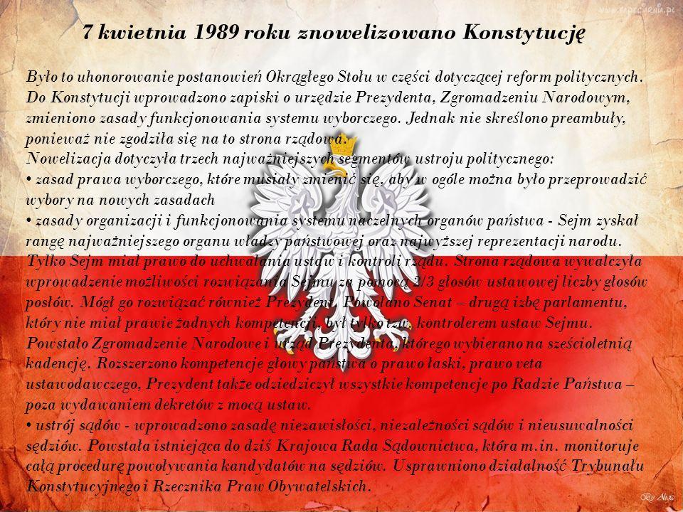 7 kwietnia 1989 roku znowelizowano Konstytucj ę Było to uhonorowanie postanowie ń Okr ą głego Stołu w cz ęś ci dotycz ą cej reform politycznych.