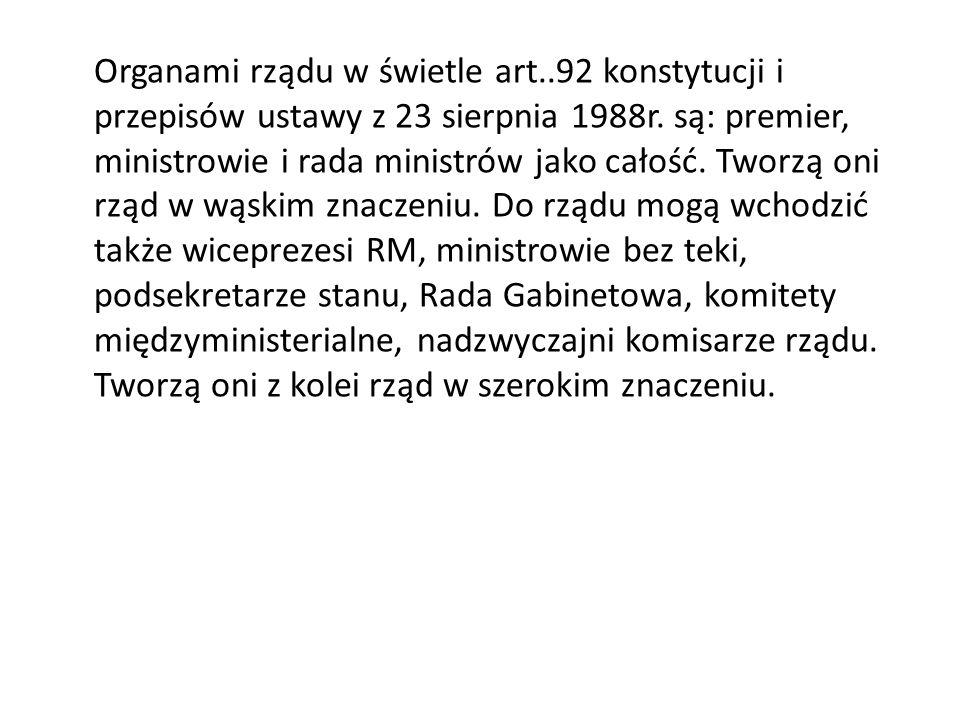 Organami rządu w świetle art..92 konstytucji i przepisów ustawy z 23 sierpnia 1988r. są: premier, ministrowie i rada ministrów jako całość. Tworzą oni