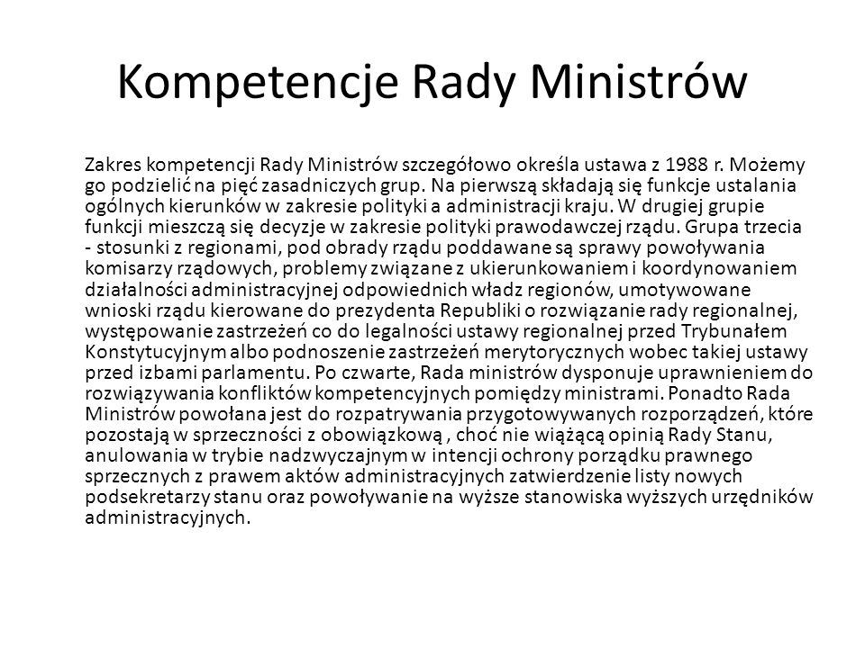 Kompetencje Rady Ministrów Zakres kompetencji Rady Ministrów szczegółowo określa ustawa z 1988 r. Możemy go podzielić na pięć zasadniczych grup. Na pi