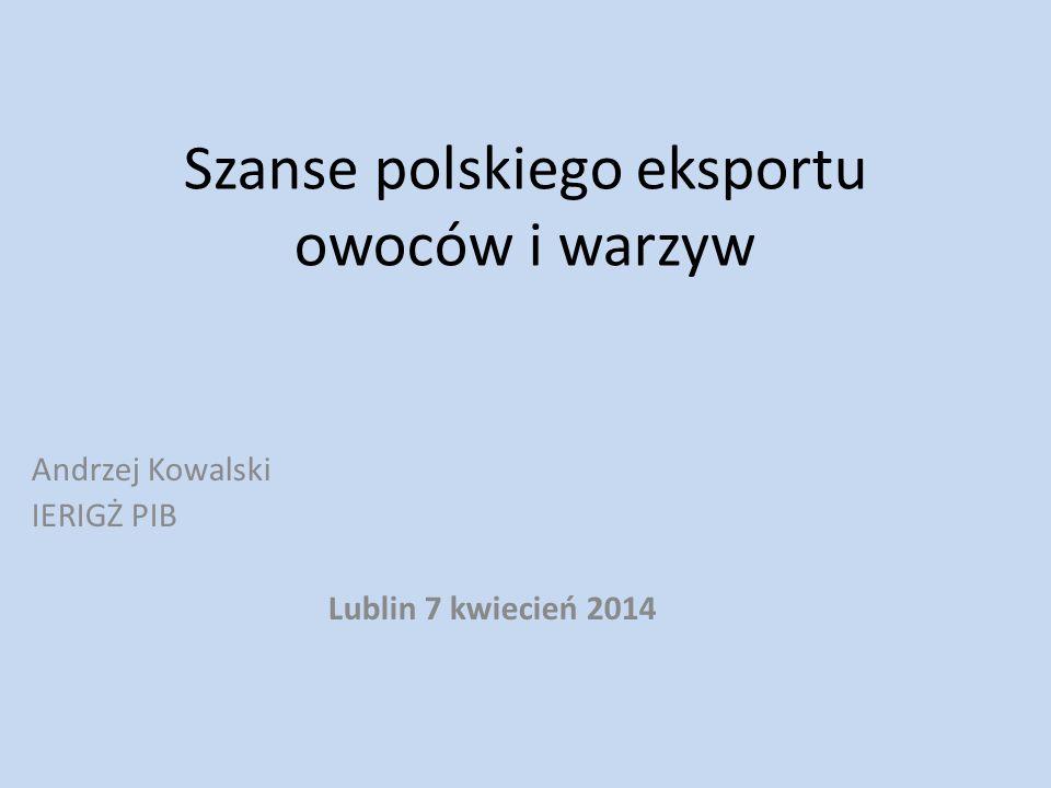 Szanse polskiego eksportu owoców i warzyw Andrzej Kowalski IERIGŻ PIB Lublin 7 kwiecień 2014