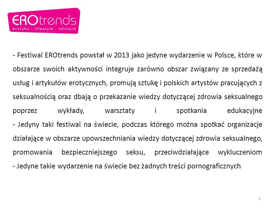 - Festiwal EROtrends powstał w 2013 jako jedyne wydarzenie w Polsce, które w obszarze swoich aktywności integruje zarówno obszar związany ze sprzedażą usług i artykułów erotycznych, promują sztukę i polskich artystów pracujących z seksualnością oraz dbają o przekazanie wiedzy dotyczącej zdrowia seksualnego poprzez wykłady, warsztaty i spotkania edukacyjne - Jedyny taki festiwal na świecie, podczas którego można spotkać organizacje działające w obszarze upowszechniania wiedzy dotyczącej zdrowia seksualnego, promowania bezpieczniejszego seksu, przeciwdziałające wykluczeniom - Jedyne takie wydarzenie na świecie bez żadnych treści pornograficznych 2