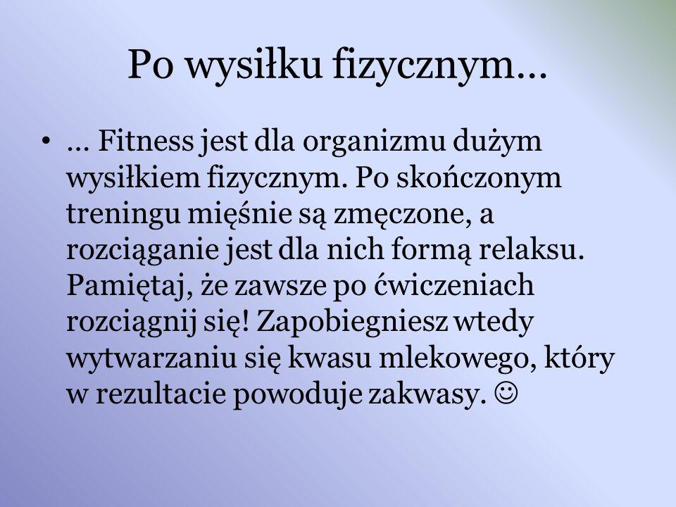 Po wysiłku fizycznym… … Fitness jest dla organizmu dużym wysiłkiem fizycznym. Po skończonym treningu mięśnie są zmęczone, a rozciąganie jest dla nich