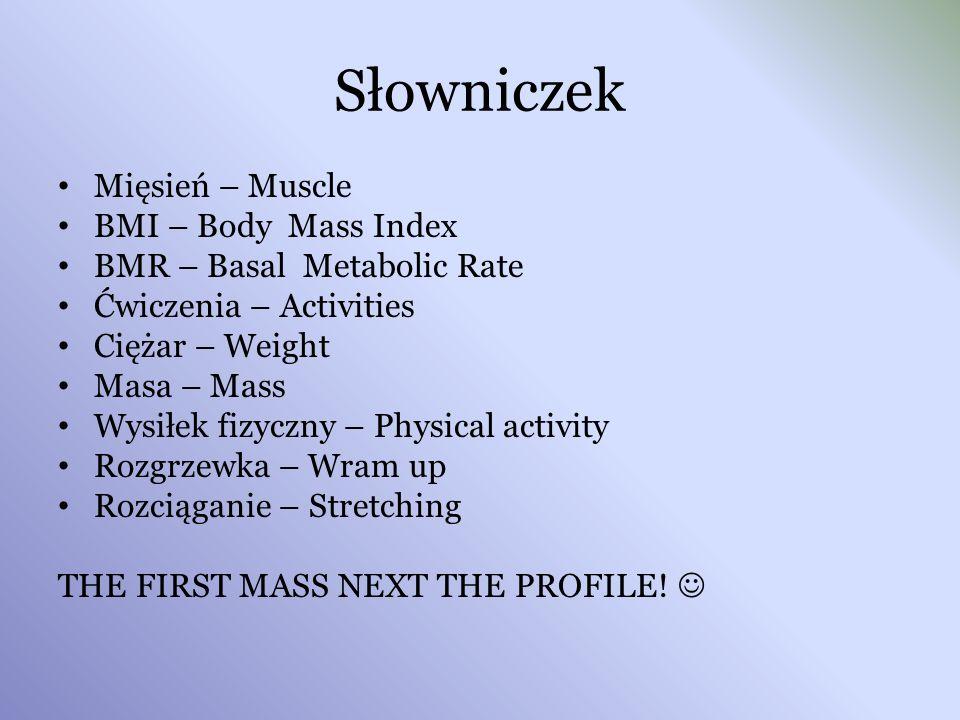 Słowniczek Mięsień – Muscle BMI – Body Mass Index BMR – Basal Metabolic Rate Ćwiczenia – Activities Ciężar – Weight Masa – Mass Wysiłek fizyczny – Phy