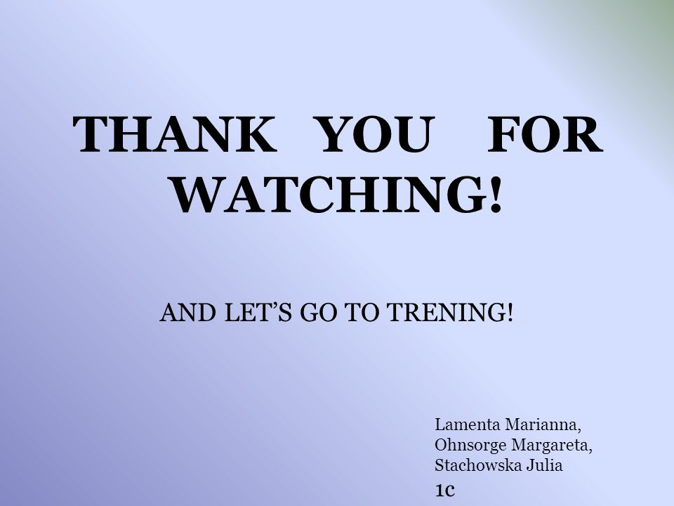 THANK YOU FOR WATCHING! AND LETS GO TO TRENING! Lamenta Marianna, Ohnsorge Margareta, Stachowska Julia 1c