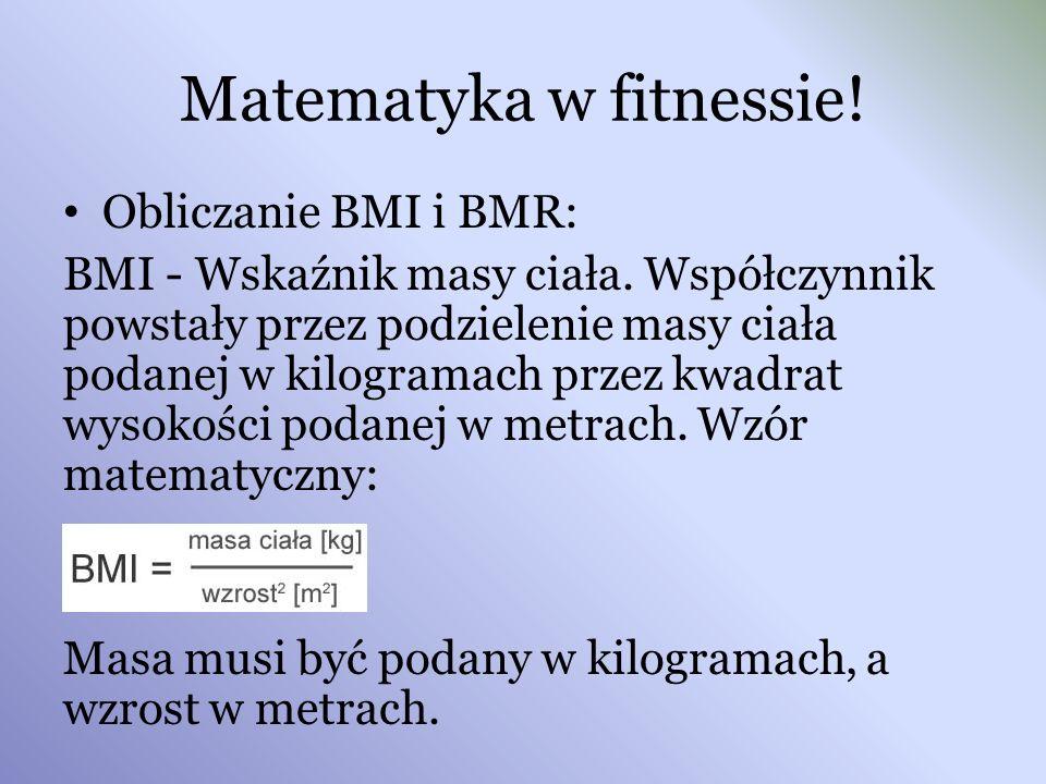 Matematyka w fitnessie! Obliczanie BMI i BMR: BMI - Wskaźnik masy ciała. Współczynnik powstały przez podzielenie masy ciała podanej w kilogramach prze