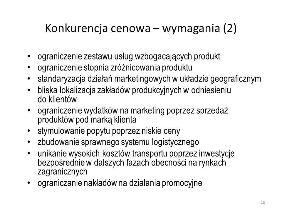 Konkurencja cenowa – wymagania (2) ograniczenie zestawu usług wzbogacających produkt ograniczenie stopnia zróżnicowania produktu standaryzacja działań marketingowych w układzie geograficznym bliska lokalizacja zakładów produkcyjnych w odniesieniu do klientów ograniczenie wydatków na marketing poprzez sprzedaż produktów pod marką klienta stymulowanie popytu poprzez niskie ceny zbudowanie sprawnego systemu logistycznego unikanie wysokich kosztów transportu poprzez inwestycje bezpośrednie w dalszych fazach obecności na rynkach zagranicznych ograniczanie nakładów na działania promocyjne 19