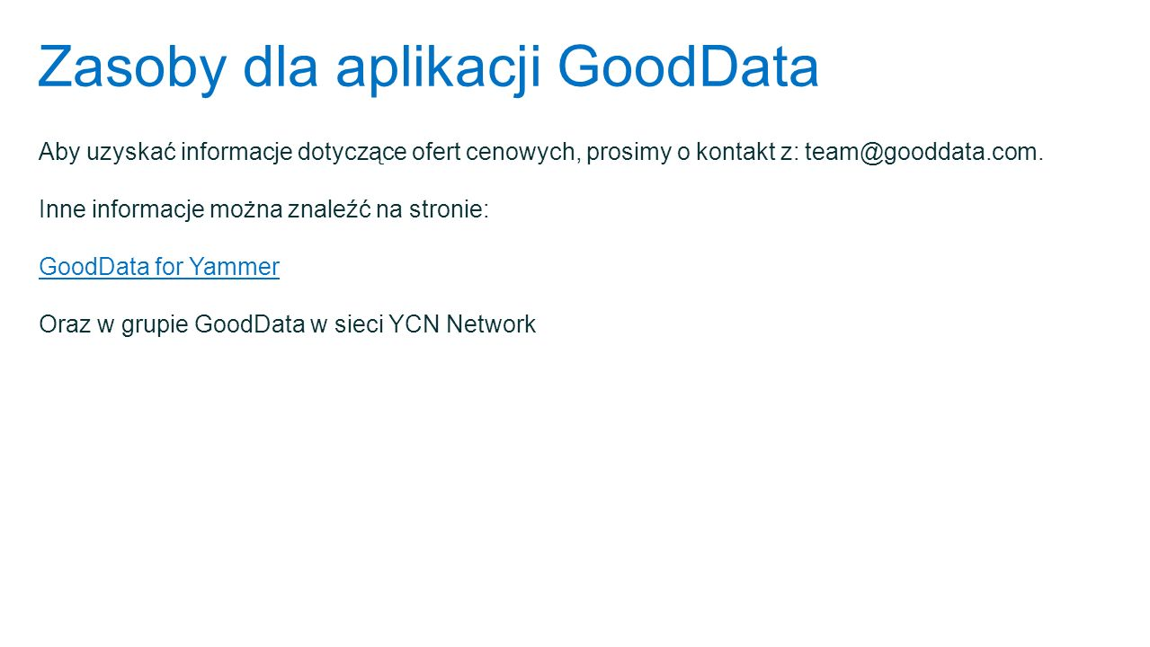 Zasoby dla aplikacji GoodData Aby uzyskać informacje dotyczące ofert cenowych, prosimy o kontakt z: team@gooddata.com. Inne informacje można znaleźć n