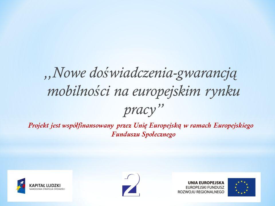 ,,Nowe do ś wiadczenia-gwarancj ą mobilno ś ci na europejskim rynku pracy Projekt jest współfinansowany przez Uni ę Europejsk ą w ramach Europejskiego