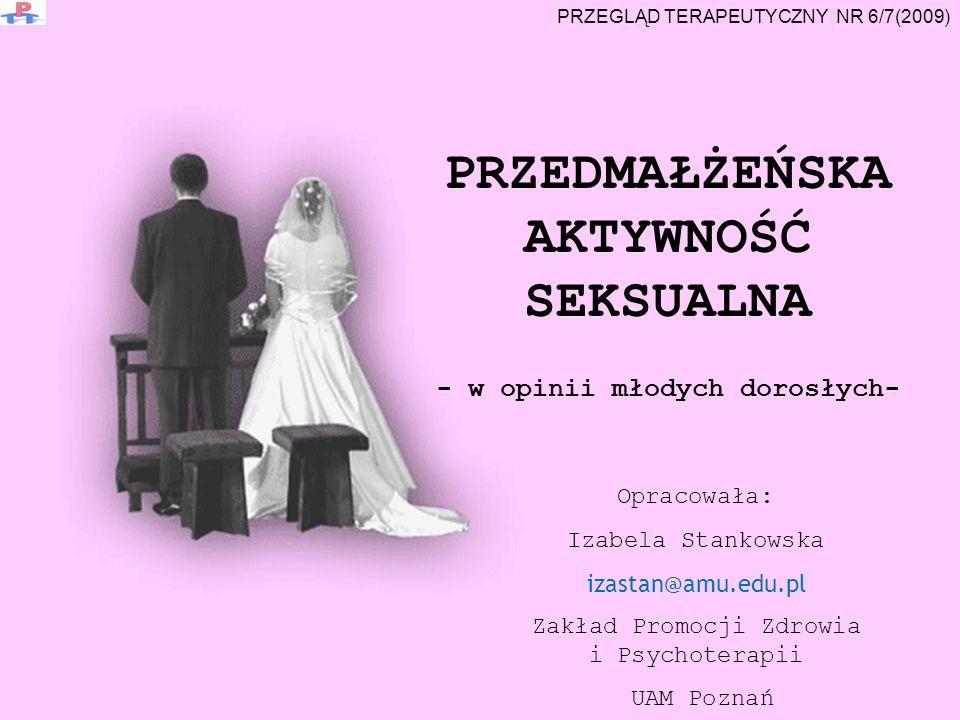 Wyniki badań WSTRZEMIĘŹLIWOŚĆ SEKSUALNA Wśród osób przed pierwszym stosunkiem seksualnym (24,7% wszystkich respondentów), - jedynie 28,6% deklaruje, że zachowa wstrzemięźliwość seksualną do ślubu, 40,5% - nie będzie czekało z rozpoczęciem życia płciowego do momentu sformalizowania związku, a 31% nie potrafi udzielić odpowiedzi na to pytanie.
