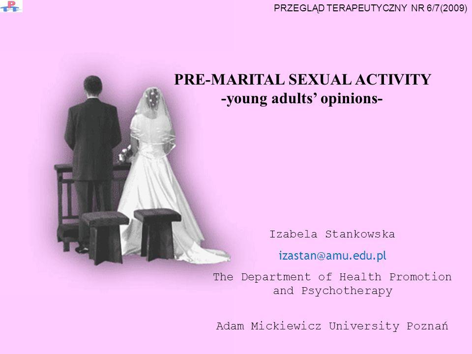 Izabela Stankowska izastan@amu.edu.pl The Department of Health Promotion and Psychotherapy Adam Mickiewicz University Poznań PRE-MARITAL SEXUAL ACTIVITY -young adults opinions- PRZEGLĄD TERAPEUTYCZNY NR 6/7(2009)