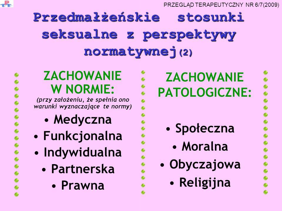 ZACHOWANIE W NORMIE: (przy założeniu, że spełnia ono warunki wyznaczające te normy) Medyczna Funkcjonalna Indywidualna Partnerska Prawna ZACHOWANIE PATOLOGICZNE: Społeczna Moralna Obyczajowa Religijna Przedmałżeńskie stosunki seksualne z perspektywy normatywnej (2) PRZEGLĄD TERAPEUTYCZNY NR 6/7(2009)