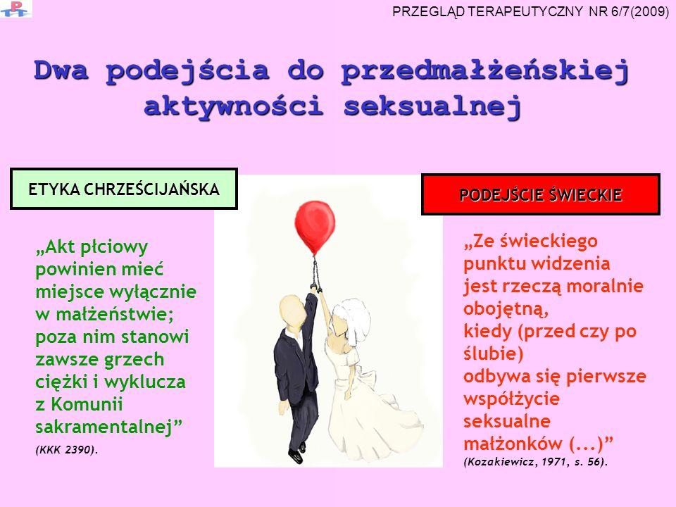 Dwa podejścia do przedmałżeńskiej aktywności seksualnej Ze świeckiego punktu widzenia jest rzeczą moralnie obojętną, kiedy (przed czy po ślubie) odbywa się pierwsze współżycie seksualne małżonków (...) (Kozakiewicz, 1971, s.