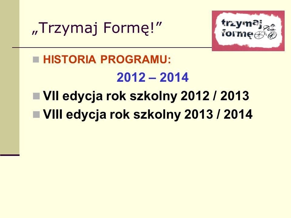 Trzymaj Formę! HISTORIA PROGRAMU: 2012 – 2014 VII edycja rok szkolny 2012 / 2013 VIII edycja rok szkolny 2013 / 2014