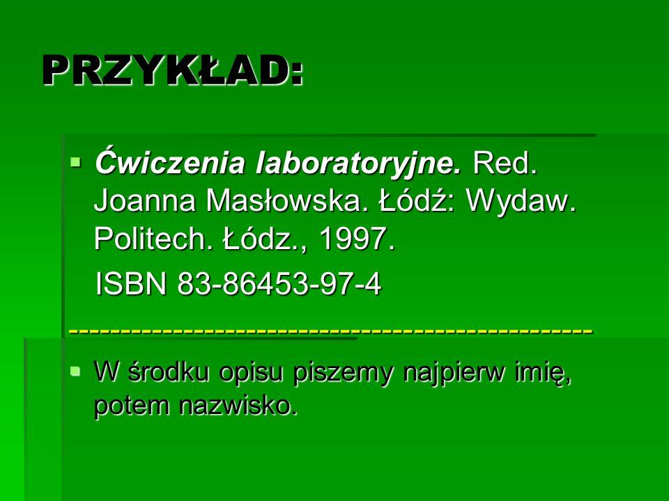 PRZYKŁAD: Ćwiczenia laboratoryjne. Red. Joanna Masłowska. Łódź: Wydaw. Politech. Łódz., 1997. Ćwiczenia laboratoryjne. Red. Joanna Masłowska. Łódź: Wy