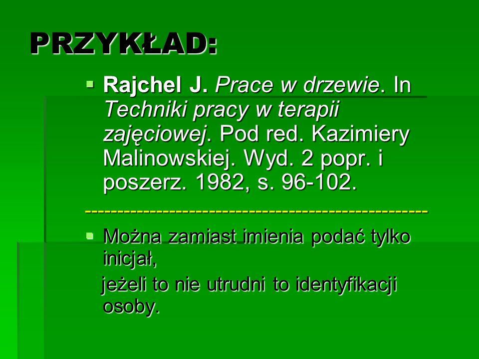 PRZYKŁAD: Rajchel J. Prace w drzewie. In Techniki pracy w terapii zajęciowej. Pod red. Kazimiery Malinowskiej. Wyd. 2 popr. i poszerz. 1982, s. 96-102