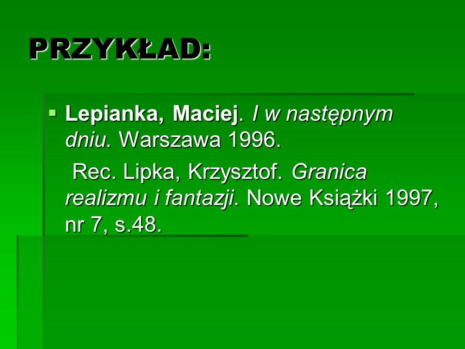 PRZYKŁAD: Lepianka, Maciej. I w następnym dniu. Warszawa 1996. Lepianka, Maciej. I w następnym dniu. Warszawa 1996. Rec. Lipka, Krzysztof. Granica rea