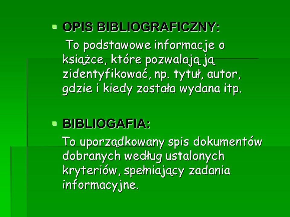 OPIS BIBLIOGRAFICZNY: OPIS BIBLIOGRAFICZNY: To podstawowe informacje o książce, które pozwalają ją zidentyfikować, np. tytuł, autor, gdzie i kiedy zos