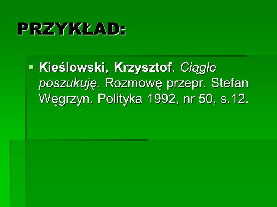 PRZYKŁAD: Kieślowski, Krzysztof. Ciągle poszukuję. Rozmowę przepr. Stefan Węgrzyn. Polityka 1992, nr 50, s.12. Kieślowski, Krzysztof. Ciągle poszukuję