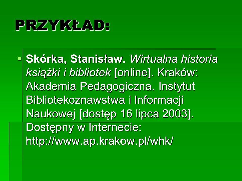 PRZYKŁAD: Skórka, Stanisław. Wirtualna historia książki i bibliotek [online]. Kraków: Akademia Pedagogiczna. Instytut Bibliotekoznawstwa i Informacji