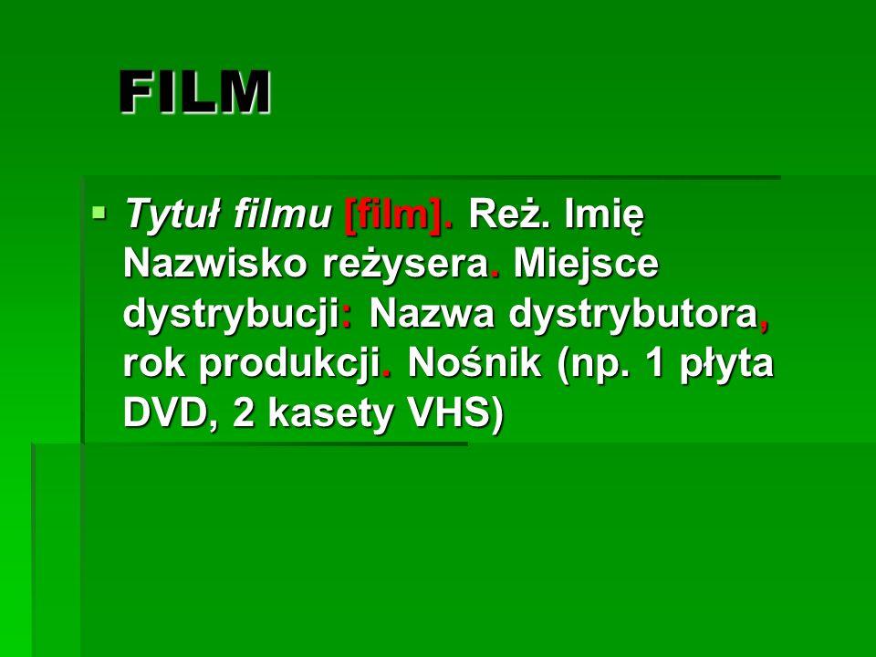 FILM Tytuł filmu [film]. Reż. Imię Nazwisko reżysera. Miejsce dystrybucji: Nazwa dystrybutora, rok produkcji. Nośnik (np. 1 płyta DVD, 2 kasety VHS) T